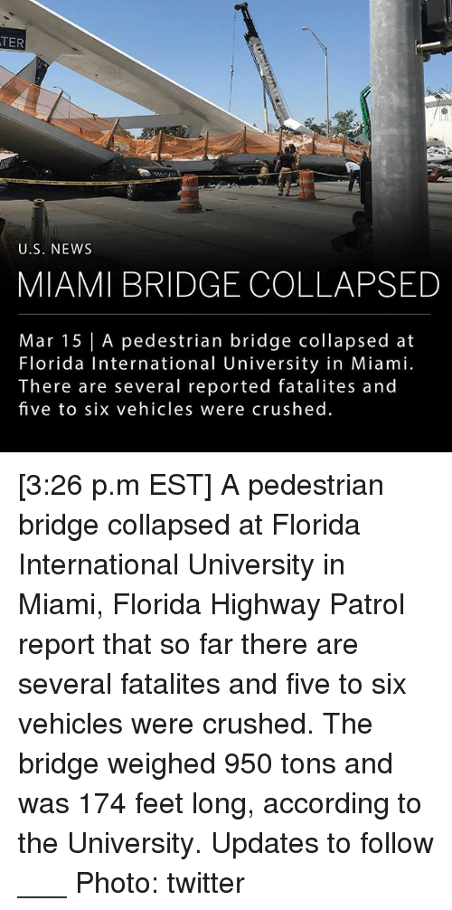 Memes, News, and Twitter: TER  U.S. NEWS  MIAMI BRIDGE COLLAPSED  Mar 15 | A pedestrian bridge collapsed at  Florida International University in Miami.  There are several reported fatalites and  five to six vehicles were crushed. [3:26 p.m EST] A pedestrian bridge collapsed at Florida International University in Miami, Florida Highway Patrol report that so far there are several fatalites and five to six vehicles were crushed. The bridge weighed 950 tons and was 174 feet long, according to the University. Updates to follow ___ Photo: twitter