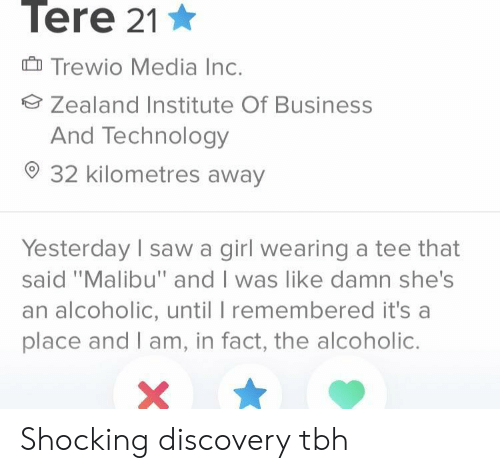 """discovery: Tere 21  Trewio Media Inc.  Zealand Institute Of Business  And Technology  32 kilometres away  Yesterday I saw a girl wearing a tee that  said """"Malibu"""" and I was like damn she's  an alcoholic, until I remembered it's a  place and I am, in fact, the alcoholic. Shocking discovery tbh"""