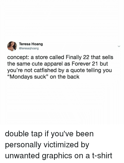 """Cute, Mondays, and Forever: Teresa Hoang  @teresaqhoang  concept: a store called Finally 22 that sells  the same cute apparel as Forever 21 but  you're not cattished by a quote telling you  """"Mondays suck"""" on the back double tap if you've been personally victimized by unwanted graphics on a t-shirt"""