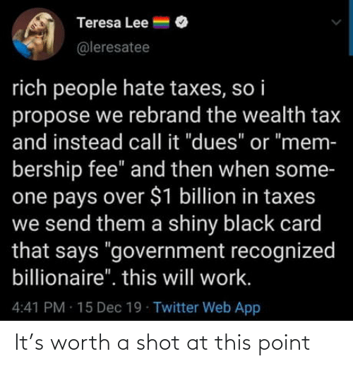 "mem: Teresa Lee =  @leresatee  rich people hate taxes, so i  propose we rebrand the wealth tax  and instead call it ""dues"" or ""mem-  bership fee"" and then when some-  one pays over $1 billion in taxes  we send them a shiny black card  that says ""government recognized  billionaire"". this will work.  4:41 PM 15 Dec 19 Twitter Web App It's worth a shot at this point"