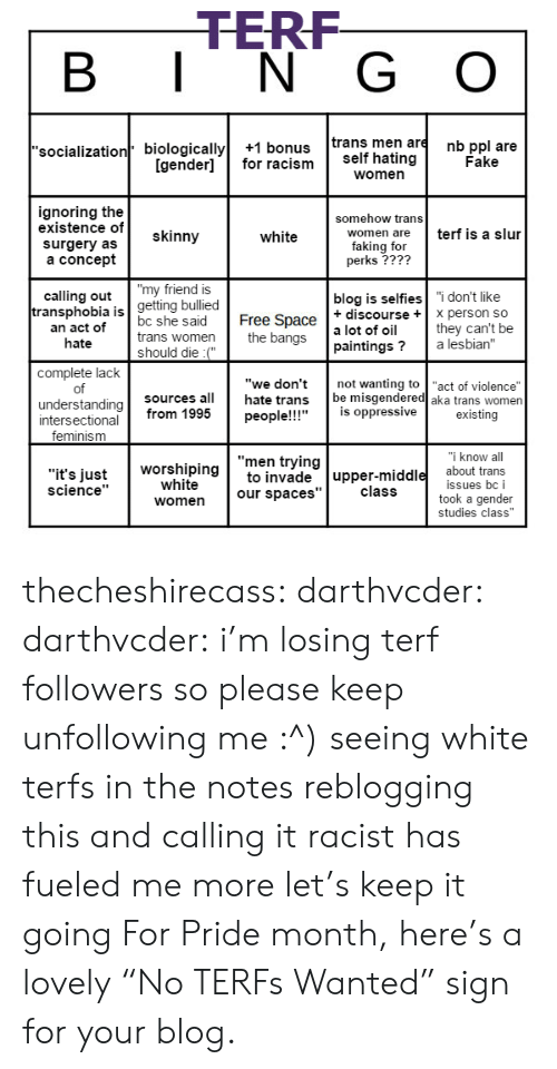 """bangs: TERF  B I N G O  'socialization biologically+1 bonus trans men are nb ppl are  Fake  [gender]for racism self hating  women  ignoring the  existence of  surgery as  a concept  somehow trans  skinny  terf is a slur  women are  white  faking for  perks ????  calling out""""my friend is  blog is selfies """"i don't like  getting bullied  ransphobia is  an act of  hate  Free Space  the bangs  t discourseX person so  bc she said  trans women  should die :(""""  a lot of oil  paintings? a lesbian""""  not wanting to """"act of violence""""  they can't be  complete lack  of  understanding  """"we don't  hate trans  sources all  be misgendered aka trans women  people!!!""""is oppressive  existing  intersectional from 1995  feminism  know al  """"men trying  """"it's justto invade upper-middle about trans  worshiping  white  issues bc i  took a gender  science""""  class  women our spaces""""  studies class"""" thecheshirecass: darthvcder:  darthvcder:  i'm losing terf followers so please keep unfollowing me :^)  seeing white terfs in the notes reblogging this and calling it racist has fueled me more let's keep it going  For Pride month, here's a lovely""""No TERFs Wanted"""" sign for your blog."""