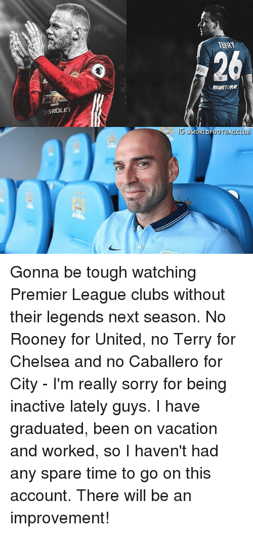 Chelsea, Memes, and Premier League: TERR  26  RIGHTTOPLAY Gonna be tough watching Premier League clubs without their legends next season. No Rooney for United, no Terry for Chelsea and no Caballero for City - I'm really sorry for being inactive lately guys. I have graduated, been on vacation and worked, so I haven't had any spare time to go on this account. There will be an improvement!