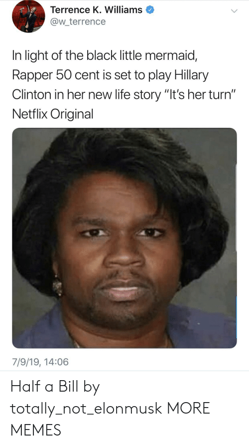"hillary: Terrence K. Williams  @w_terrence  In light of the black little mermaid,  Rapper 50 cent is set to play Hillary  Clinton in her new life story ""It's her turn""  Netflix Original  7/9/19, 14:06 Half a Bill by totally_not_elonmusk MORE MEMES"