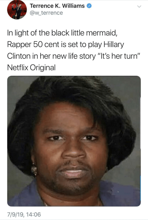 "50 Cent, Hillary Clinton, and Life: Terrence K. Williams  @w_terrence  In light of the black little mermaid,  Rapper 50 cent is set to play Hillary  Clinton in her new life story ""It's her turn""  Netflix Original  7/9/19, 14:06"