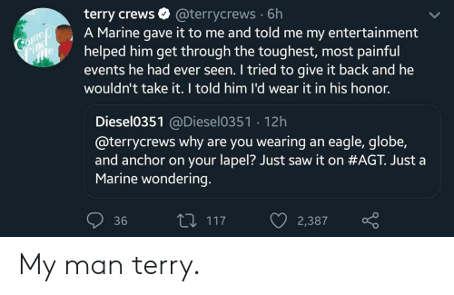 Eagle: terry crews  A Marine gave it to me and told me my entertainment  helped him get through the toughest, most painful  events he had ever seen. I tried to give it back and he  wouldn't take it. I told him l'd wear it in his honor.  @terrycrews 6h  Comeo  Find  e  Diesel0351@Diesel0351 12h  @terrycrews why are you wearing an eagle, globe,  and anchor on your lapel? Just saw it on #AGT. Just a  Marine wondering.  L117  36  2,387 My man terry.