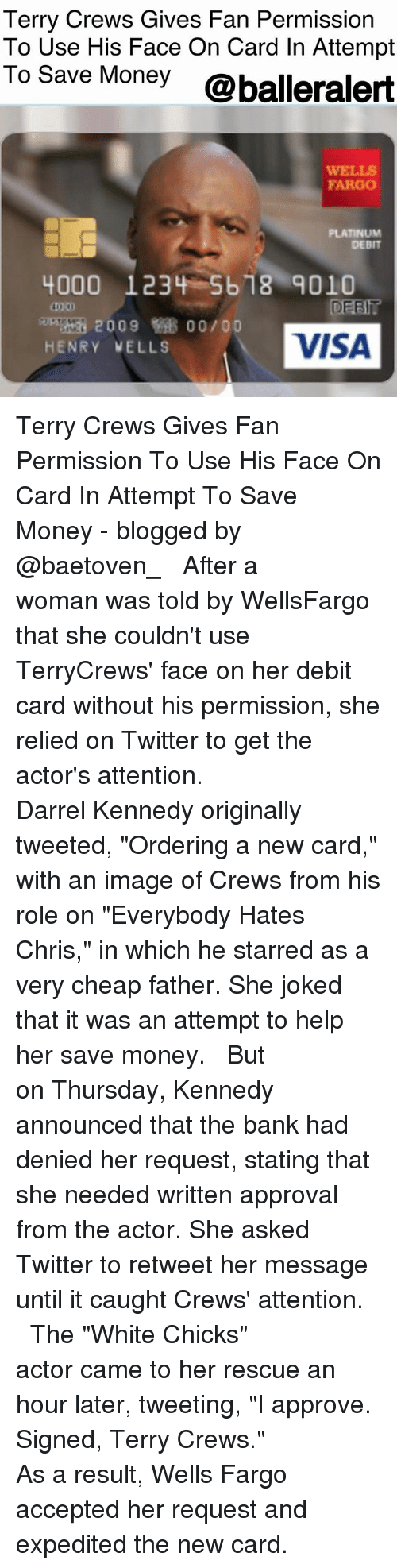 "Joked: Terry Crews Gives Fan Permission  To Use His Face On Card In Attempt  To Save Money @balleralert  WELLS  FARGO  PLATINUM  DEBIT  4000 123 -5b18-9010  40 00  DEET?  2009  00/00  HENRY VELLS  VISA Terry Crews Gives Fan Permission To Use His Face On Card In Attempt To Save Money - blogged by @baetoven_ ⠀⠀⠀⠀⠀⠀⠀ ⠀⠀⠀⠀⠀⠀⠀ After a woman was told by WellsFargo that she couldn't use TerryCrews' face on her debit card without his permission, she relied on Twitter to get the actor's attention. ⠀⠀⠀⠀⠀⠀⠀ ⠀⠀⠀⠀⠀⠀⠀ Darrel Kennedy originally tweeted, ""Ordering a new card,"" with an image of Crews from his role on ""Everybody Hates Chris,"" in which he starred as a very cheap father. She joked that it was an attempt to help her save money. ⠀⠀⠀⠀⠀⠀⠀ ⠀⠀⠀⠀⠀⠀⠀ But on Thursday, Kennedy announced that the bank had denied her request, stating that she needed written approval from the actor. She asked Twitter to retweet her message until it caught Crews' attention. ⠀⠀⠀⠀⠀⠀⠀ ⠀⠀⠀⠀⠀⠀⠀ The ""White Chicks"" actor came to her rescue an hour later, tweeting, ""I approve. Signed, Terry Crews."" ⠀⠀⠀⠀⠀⠀⠀ ⠀⠀⠀⠀⠀⠀⠀ As a result, Wells Fargo accepted her request and expedited the new card."