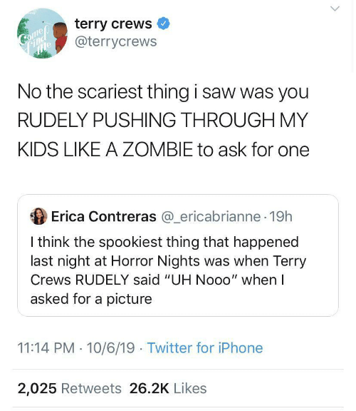 "nooo: terry crews  @terrycrews  Come  mle  No the scariest thing i saw was you  RUDELY PUSHING THROUGH MY  KIDS LIKE A ZOMBIE to ask for one  Erica Contreras @_ericabrianne 19h  I think the spookiest thing that happened  last night at Horror Nights was when Terry  Crews RUDELY said ""UH Nooo"" when I  asked for a picture  11:14 PM 10/6/19 Twitter for iPhone  2,025 Retweets 26.2K Likes"