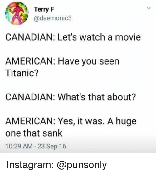 Instagram, Titanic, and American: Terry F  @daemonic3  CANADIAN: Let's watch a movie  AMERICAN: Have you seen  Titanic?  CANADIAN: What's that about?  AMERICAN: Yes, it was. A huge  one that sank  10:29 AM 23 Sep 16 Instagram: @punsonly