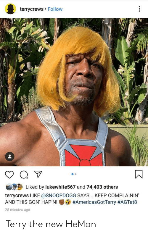 Gon, Heman, and New: terrycrews Follow  Liked by lukewhite567 and 74,403 others  terrycrews LIKE @SNOOPDOGG SAYS... KEEP COMPLAININ'  #AmericasGotTerry #AGTat8  AND THIS GON' HAP'N!  25 minutes ago Terry the new HeMan