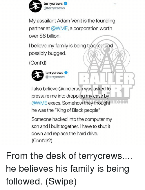 """Family, Memes, and Pressure: terrycrews  @terrycrews  My assailant Adam Venit is the founding  partner at @WME, a corporation worth  over $8 billion.  l believe my family is being tracked and  possibly bugged.  (Cont'd)  terrycrewsネ  @terrycrews  BALLER  RT  I also believe @unclerush was asked to  pressure me into dropping my case by  @WME execs. Somehow they thoughtRTCOM  he was the """"King of Black people""""  Someone hacked into the computer my  son and I built together. I have to shut it  down and replace the hard drive.  (Cont'd/2) From the desk of terrycrews.... he believes his family is being followed. (Swipe)"""