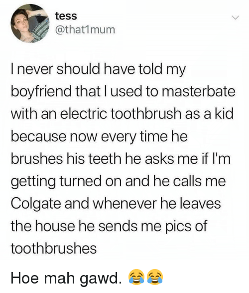 Hoe, Memes, and House: tess  @that1mum  I never should have told my  boyfriend that lused to masterbate  with an electric toothbrush as a kid  because now every time he  brushes his teeth he asks me if l'm  getting turned on and he calls me  Colgate and whenever he leaves  the house he sends me pics of  toothbrushes Hoe mah gawd. 😂😂