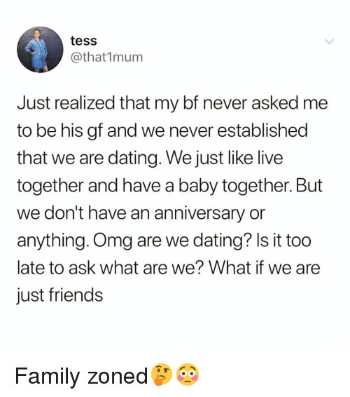 Dating, Family, and Friends: tess  @that1mum  ust realized that my bf never asked nme  to be his gf and we never established  that we are dating. We just like live  together and have a baby together. But  we don't have an anniversary or  anything. Omg are we dating? Is it too  late to ask what are we? What if we are  just friends Family zoned🤔😳