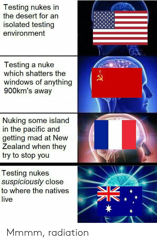 Isolated: Testing nukes in  the desert for an  isolated testing  environment  Testing a nuke  which shatters the  windows of anything  900km's away  Nuking some island  in the pacific and  getting mad at New  Zealand when they  try to stop you  Testing nukes  suspiciously close  to where the natives  live  * Mmmm, radiation