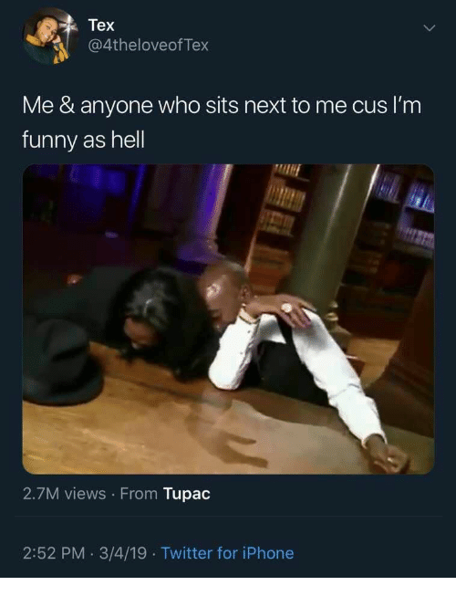 Tupac: Tex  @4theloveofTex  Me & anyone who sits next to me cus I'm  funny as hell  2.7M views From Tupac  2:52 PM. 3/4/19 Twitter for iPhone