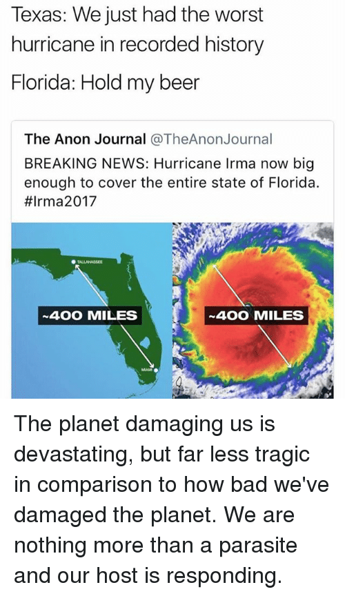 Bigly: Texas: We just had the worst  hurricane in recorded history  Florida: Hold my beer  The Anon Journal @TheAnonJournal  BREAKING NEWS: Hurricane Irma now big  enough to cover the entire state of Florida.  #Irm a2017  400 MILES  400 MILES The planet damaging us is devastating, but far less tragic in comparison to how bad we've damaged the planet. We are nothing more than a parasite and our host is responding.