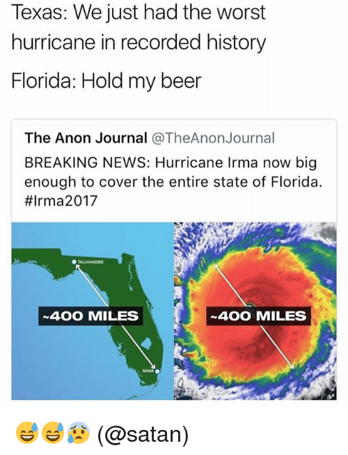 Bigly: Texas: We just had the worst  hurricane in recorded history  Florida: Hold my beer  The Anon Journal @TheAnonJournal  BREAKING NEWS: Hurricane Irma now big  enough to cover the entire state of Florida.  #Irma2017  400 MILES  400 MILES 😅😅😰 (@satan)