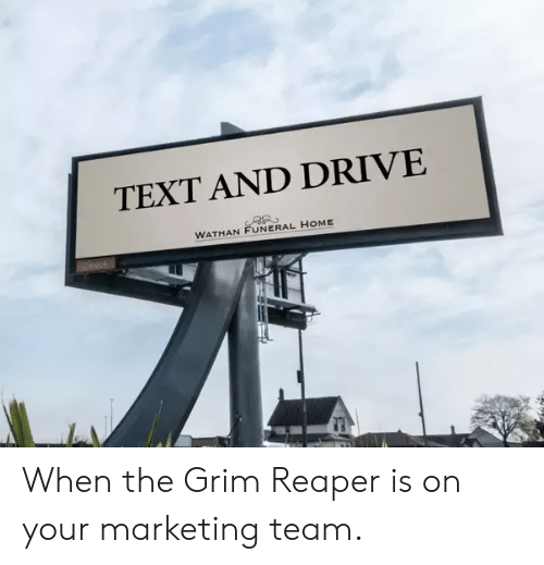 grim reaper: TEXT AND DRIVE  WATHAN FUNERAL HOME When the Grim Reaper is on your marketing team.