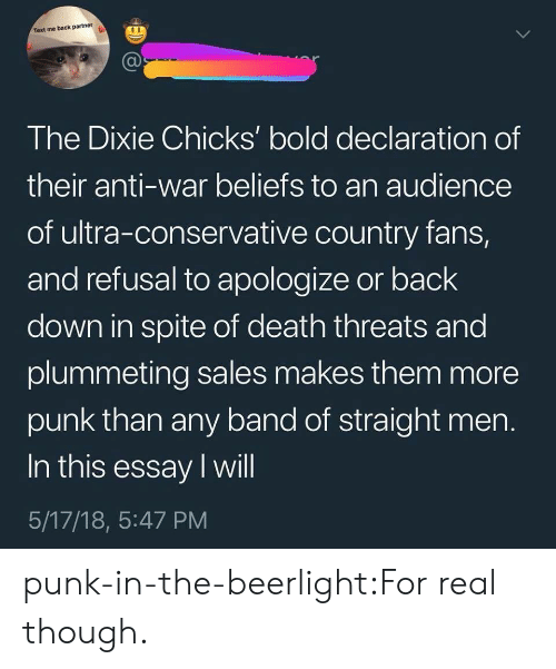 Text Me Back: Text me back partner  The Dixie Chicks' bold declaration of  their anti-war beliefs to an audience  of ultra-conservative country fans,  and refusal to apologize or back  down in spite of death threats and  plummeting sales makes them more  punk than any band of straight men  In this essay I will  5/17/18, 5:47 PM punk-in-the-beerlight:For real though.