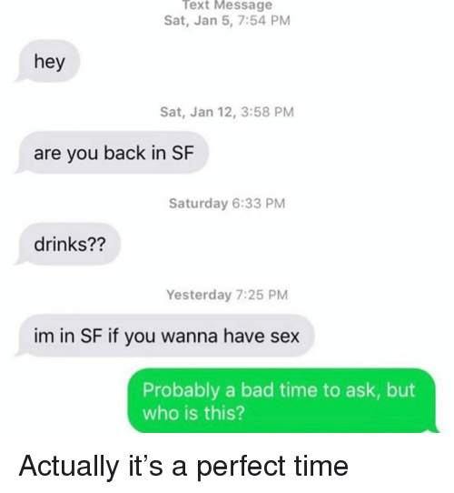 Bad, Relationships, and Sex: Text Message  Sat, Jan 5, 7:54 PM  hey  Sat, Jan 12, 3:58 PM  are you back in SF  Saturday 6:33 PM  drinks??  Yesterday 7:25 PM  im in SF if you wanna have sex  Probably a bad time to ask, but  who is this? Actually it's a perfect time