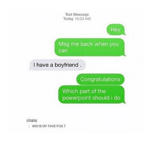 Memes, Congratulations, and Fave: Text Message  Today 10:03 AM  Hey  Msg me back when you  can  I have a boyfriend  Congratulations  Which part of the  powerpoint should i do  inging  tHIS IS MY FAVE POS T