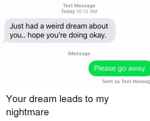 Relationships, Texting, and Weird: Text Message  Today 10:12 AM  Just had a weird dream about  you.. hope you're doing okay  iMessage  Please go away.  Sent as Text Messag Your dream leads to my nightmare