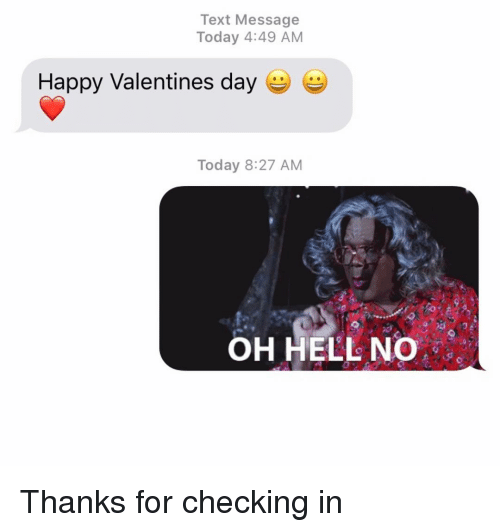 happy valentines: Text Message  Today 4:49 AM  Happy Valentines day  Today 8:27 AM  OH HELL NO Thanks for checking in