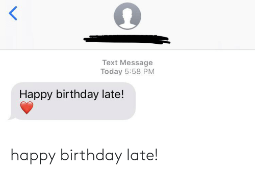 Birthday, Happy Birthday, and Happy: Text Message  Today 5:58 PM  Happy birthday late! happy birthday late!