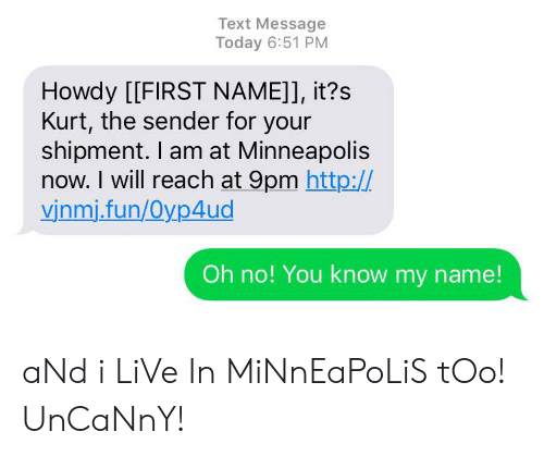 Http, Live, and Minneapolis: Text Message  Today 6:51 PM  Howdy [[FIRST NAME]], it?s  Kurt, the sender for your  shipment. I am at Minneapolis  now. I will reach at 9pm http:/  vinmi.fun/Oyp4ud  Oh no! You know my name! aNd i LiVe In MiNnEaPoLiS tOo! UnCaNnY!