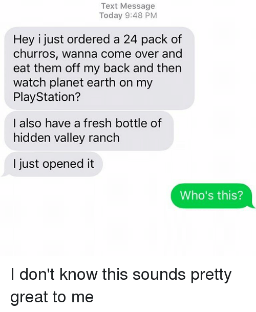 Come Over, Fresh, and PlayStation: Text Message  Today 9:48 PM  Hey i just ordered a 24 pack of  churros, wanna come over and  eat them off my back and then  watch planet earth on my  PlayStation?  I also have a fresh bottle of  hidden valley ranch  I just opened it  Who's this? I don't know this sounds pretty great to me