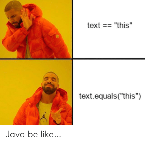 "Text: text == ""this""  text.equals(""this"") Java be like…"