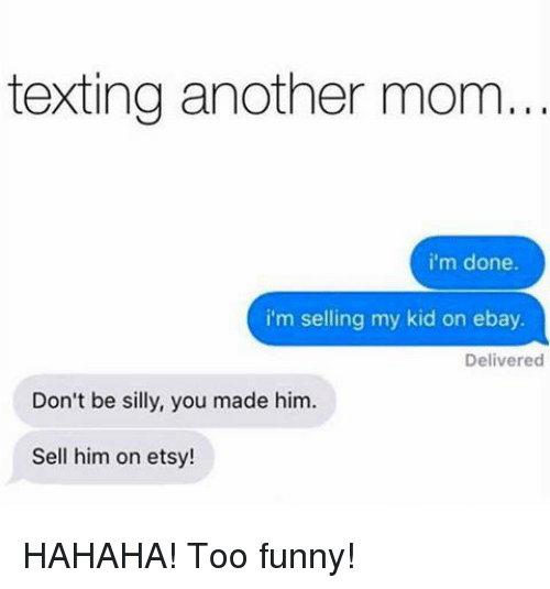 Texting Another Mom I M Done I M Selling My Kid On Ebay Delivered Don T Be Silly You Made Him Sell Him On Etsy Hahaha Too Funny Ebay Meme On Esmemes Com
