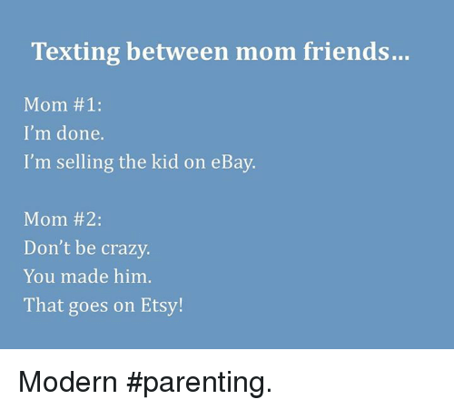 Texting Between Mom Friends Mom 1 I M Done I M Selling The Kid On Ebay Mom 2 Don T Be Crazy You Made Him That Goes On Etsy Modern Parenting Crazy Meme On