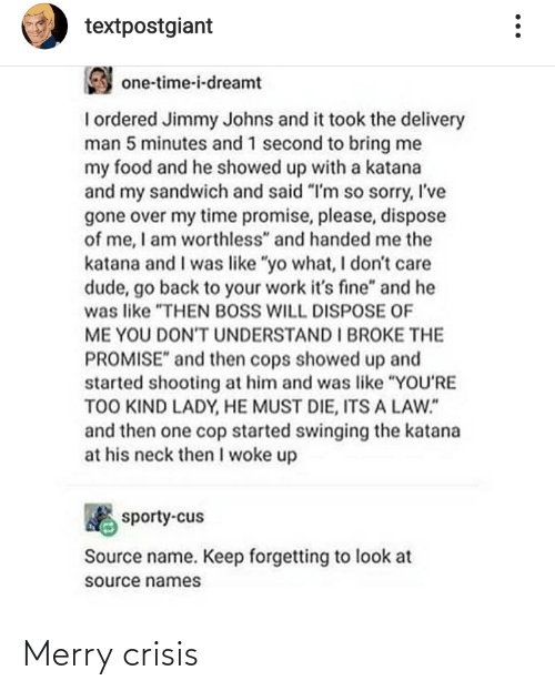 "Dude, Food, and Sorry: textpostgiant  one-time-i-dreamt  I ordered Jimmy Johns and it took the delivery  man 5 minutes and 1 second to bring me  my food and he showed up with a katana  and my sandwich and said ""I'm so sorry, I've  gone over my time promise, please, dispose  of me, I am worthless"" and handed me the  katana and I was like ""yo what, I don't care  dude, go back to your work it's fine"" and he  was like ""THEN BOSS WILL DISPOSE OF  ME YOU DONT UNDERSTAND I BROKE THE  PROMISE"" and then cops showed up and  started shooting at him and was like ""YOU'RE  TOO KIND LADY, HE MUST DIE, ITS A LAW.""  and then one cop started swinging the katana  at his neck then I woke up  sporty-cus  Source name. Keep forgetting to look at  source names Merry crisis"