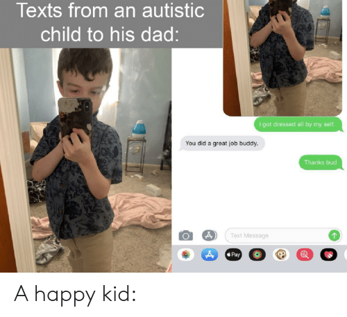 Dad, Happy, and Text: Texts from an autistic  child to his dad:  I got dressed all by my seltf.  You did a great job buddy.  Thanks bud  Text Message  Pay A happy kid: