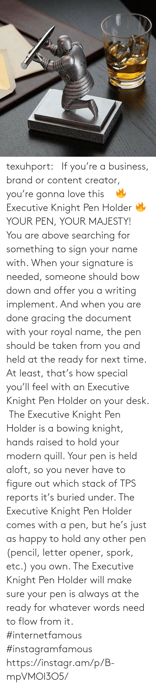 bow: texuhport:⎆ If you're a business, brand or content creator, you're gonna love this ⎆⁣ 🔥 Executive Knight Pen Holder 🔥⁣ YOUR PEN, YOUR MAJESTY!⁣ ⁣ You are above searching for something to sign your name with. When your signature is needed, someone should bow down and offer you a writing implement. And when you are done gracing the document with your royal name, the pen should be taken from you and held at the ready for next time. At least, that's how special you'll feel with an Executive Knight Pen Holder on your desk.⁣ ⁣ The Executive Knight Pen Holder is a bowing knight, hands raised to hold your modern quill. Your pen is held aloft, so you never have to figure out which stack of TPS reports it's buried under. The Executive Knight Pen Holder comes with a pen, but he's just as happy to hold any other pen (pencil, letter opener, spork, etc.) you own. The Executive Knight Pen Holder will make sure your pen is always at the ready for whatever words need to flow from it.⁣ #internetfamous  #instagramfamous https://instagr.am/p/B-mpVMOl3O5/