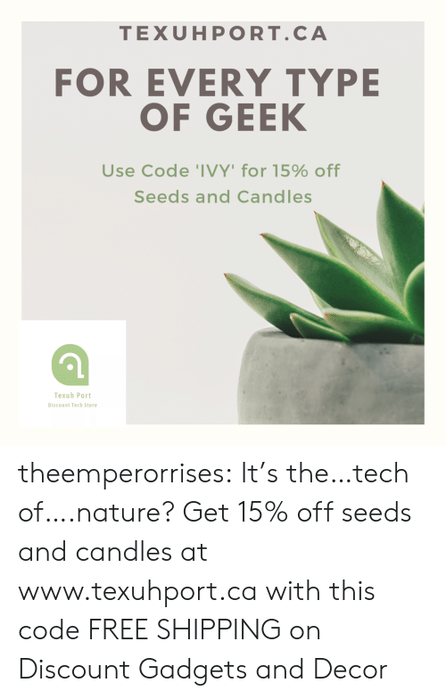 Tumblr, Blog, and Free: TEXUHPORT.CA  FOR EVERY TYPE  OF GEEK  Use Code 'IVY' for 15% off  Seeds and Candles  Texuh Port  Discount Tech Store theemperorrises:  It's the…tech of….nature? Get 15% off seeds and candles at www.texuhport.ca with this code FREE SHIPPING on Discount Gadgets and Decor