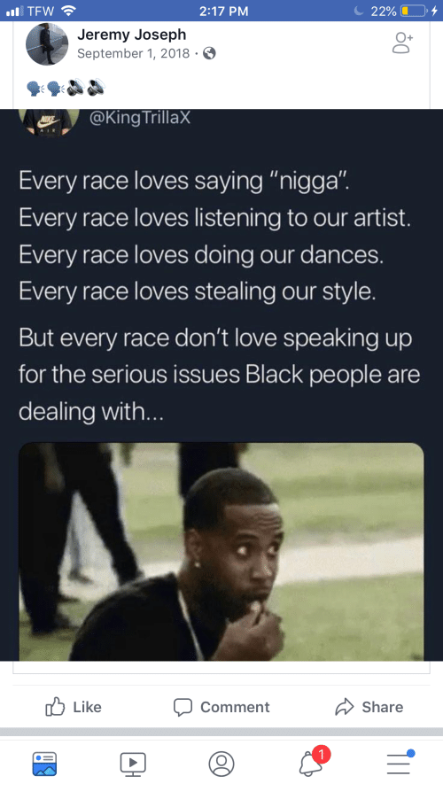 "Love, Tfw, and Black: TFW  2:17 PM  2290 L .  Jeremy Joseph  September 1, 2018  @King TrillaX  Every race loves saying ""nigga"".  Every race loves listening to our artist.  Every race loves doing our dances.  Every race loves stealing our style.  But every race don't love speaking up  for the serious issues Black people are  dealing with...  Like  comment  Share"