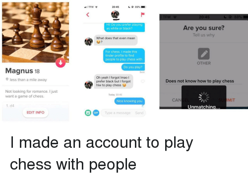 Gif, Tfw, and Tinder: TFW  20:45  89% .  TEW  20:45  Hil Do you prefer playing  as white or black?  Are you sure?  Tell us why  What does that even mean  For chess. I made this  tinder profile to find  people to play chess with  OTHER  Do you play?  Magnus 18  Sent  Oh yeah I forgot Imao l  prefer black but I forgot  hiw to play chess  less than a mile awa  Does not know how to play chess  Not looking for romance. I just  want a game of chess  Today 20:45  Nice knowing you  CAN  MIT  1. d4  Unmatchin  G Type a message Send  EDIT INFO  GIF I made an account to play chess with people