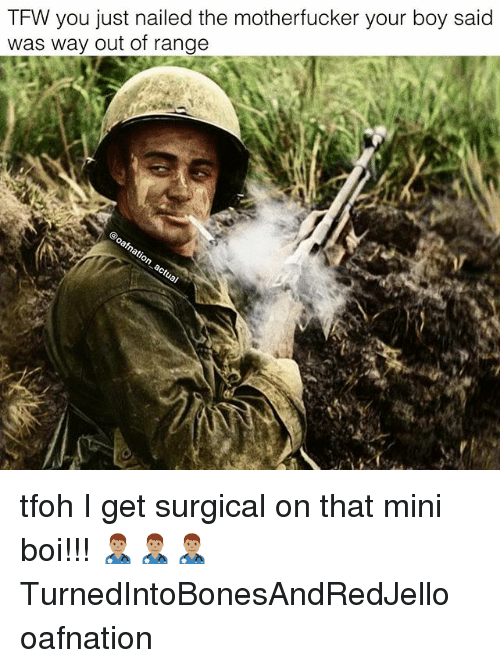 the motherfucker: TFW you just nailed the motherfucker your boy said  was way out of range tfoh I get surgical on that mini boi!!! 👨🏽⚕️👨🏽⚕️👨🏽⚕️ TurnedIntoBonesAndRedJello oafnation