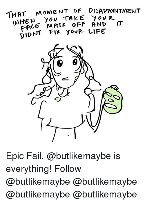Fail, Memes, and Yo: TH  AT MoMENT OF DISAPPOINTMENT  WHEN You TAKE Yo R  FRLE MASK OFF AND IT  DIDNT FIX yoURIIFE Epic Fail. @butlikemaybe is everything! Follow @butlikemaybe @butlikemaybe @butlikemaybe @butlikemaybe
