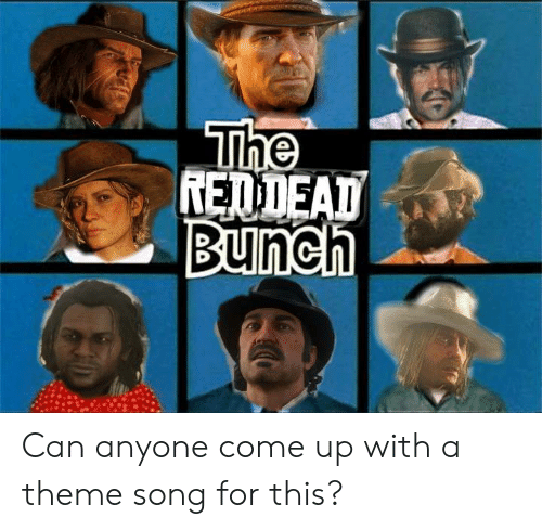 Song, Can, and For: Th  REDDEAD  Bunch Can anyone come up with a theme song for this?