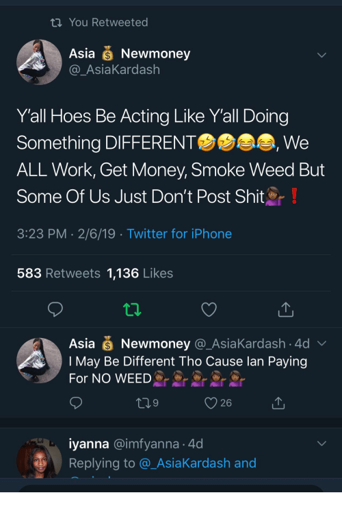 Hoes Be: th You Retweeted  Asia Newmoney  AsiaKardash  Yall Hoes Be Acting Like Y'all Doing  Something DIFFERENT  ALL Work, Get Money, Smoke Weed But  Some Of Us Just Don't Post Shit  3:23 PM 2/6/19 Twitter for iPhone  We  583 Retweets 1,136 Likes  Asia Newmoney @_AsiaKardash 4d  I May Be Different Tho Cause lan Paying  For NO WEED  26  iyanna @imfyanna 4d  Replying to @_AsiaKardash and