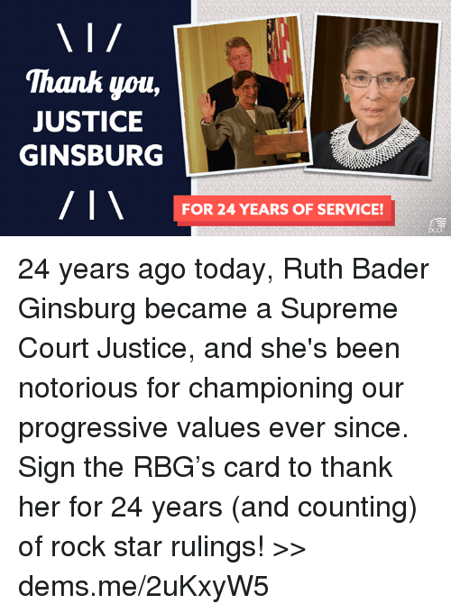 bader: 'Thanh you,  JUSTICE  GINSBURG  FOR 24 YEARS OF SERVICE! 24 years ago today, Ruth Bader Ginsburg became a Supreme Court Justice, and she's been notorious for championing our progressive values ever since. Sign the RBG's card to thank her for 24 years (and counting) of rock star rulings! >> dems.me/2uKxyW5