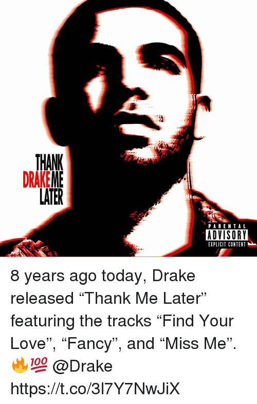 """Drake, Love, and Parental Advisory: THANK  DRAKEME  LATER  PARENTAL  ADVISORY  EXPLICIT CONTENT 8 years ago today, Drake released """"Thank Me Later"""" featuring the tracks """"Find Your Love"""", """"Fancy"""", and """"Miss Me"""". 🔥💯 @Drake https://t.co/3l7Y7NwJiX"""