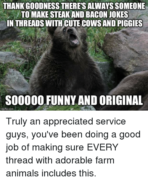 Animals, Cute, and Funny: THANK GOODNESS THERE'S ALWAYSSOMEONE  TO MAKE STEAKAND BACON JOKES  IN THREADS WITH CUTE COWSANDPIGGIES  SOOOOO FUNNY AND ORIGINAL  img flip com Truly an appreciated service guys, you've been doing a good job of making sure EVERY thread with adorable farm animals includes this.