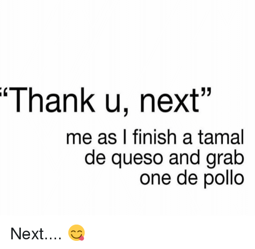 "tamal: Thank u, next""  me as I finish a tamal  de queso and grab  one de pollo Next.... 😋"