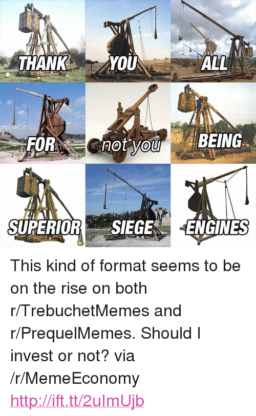 "Prequelmemes: THANK YOU  ALL  SUPERIORSIEGE ENGINES <p>This kind of format seems to be on the rise on both r/TrebuchetMemes and r/PrequelMemes. Should I invest or not? via /r/MemeEconomy <a href=""http://ift.tt/2uImUjb"">http://ift.tt/2uImUjb</a></p>"