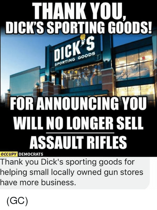 Assault Rifles: THANK YOU.  DICK'S SPORTING GOODS!  CK  SPORTING GOODS  FOR ANNOUNCING YOU  WILL NO LONGER SELL  ASSAULT RIFLES  DEMOCRATS  Thank you Dick's sporting goods for  helping small locally owned gun stores  have more businesS (GC)