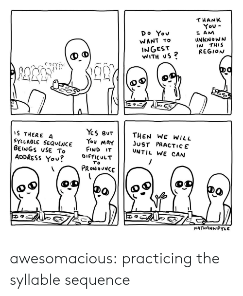 Tumblr, Thank You, and Blog: THANK  You  Do You  L AM  UNKNoWN  IN THIS  REGION  WANT TO  INGEST  WITH uS ?  1)  es Bur    THEN WE WILL  You MaYJST PRACTIcE  FIND IT  S THERE A  SYLLAeLE SEQvENCE  BEINGS uSE To  ADDRESS Yov?  UNTIL WE CAN  u?DIFFICULT  το  PRONOUNCE  NATHANWPYLE awesomacious:  practicing the syllable sequence