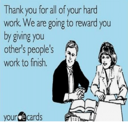 Your E Cards: Thank you for all of your hard  work. We are going to reward you  by giving you  others people's  work to finish  your e cards